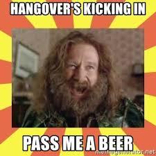 Robin Williams Meme - hangover s kicking in pass me a beer robin williams meme generator