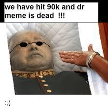 Dead Memes - we have hit 90k and dr meme is dead dank meme on me me