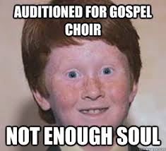 Gospel Memes - auditioned for gospel choir not enough soul over confident