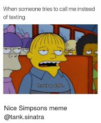 Simpson Memes - when someone tries to call me instead of texting that is so 1991