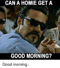 Good Morning Meme Pics - can a homie get a good morning good morning meme on me me