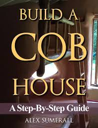 want this book how to build a cob house step by step homestead