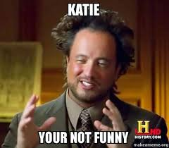 Not Funny Meme - katie your not funny ancient aliens crazy history channel guy