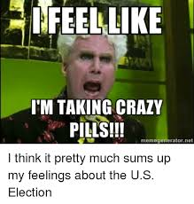 Meme Generator Taken - 25 best memes about i feel like im taking crazy pills i feel