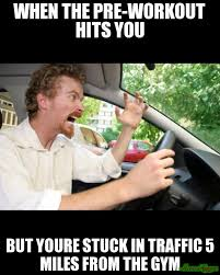 Pre Workout Meme - when the pre workout hits you but youre stuck in traffic 5 miles