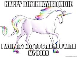 Unicorn Meme Generator - happy birthday blondie i will try not to stab you with my horn
