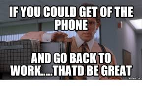 Get Back To Work Meme - if you could get of the phone and go back to workthatd be great