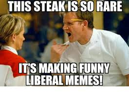 Funny Conservative Memes - this steakis so rare it s making funny liberal memes funny meme