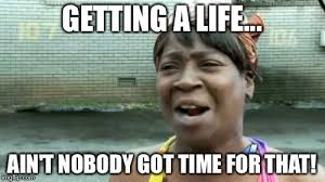 Get A Life Meme - aint nobody got time for that meme imgflip