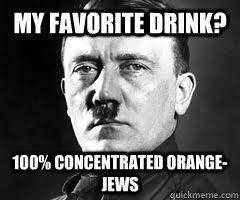 Orange Jews Meme - my favorite drink 100 concentrated orange jews misc quickmeme