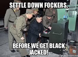 Settle Down Meme - settle down fockers before we get black jacked north korea not