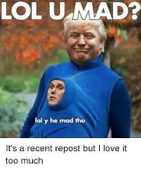 lol u mad lol y he mad tho lol meme on me me