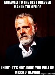 Best Most Interesting Man In The World Meme - farewell to the best dressed man in the office hint it s not john