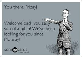 Sexy Friday Memes - you there friday welcome back you sexy son of a bitch we ve