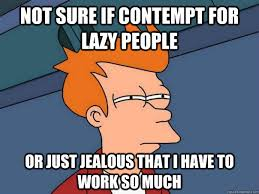 Lazy People Memes - not sure if contempt for lazy people or just jealous that i have