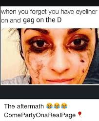 Gagging Meme - when you forget you have eyeliner on and gag on the d the