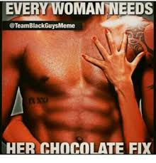 Team Black Guys Meme - every woma needs blackguysmeme her chocolate fix meme on sizzle
