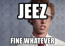 Whatever Memes - jeez fine whatever napoleon dynamite meme generator