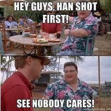 Han Shot First Meme - hey guys han shot first see nobody cares god i hate the han shot