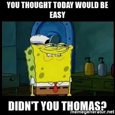 you thought today would be easy didn t you thomas don t you
