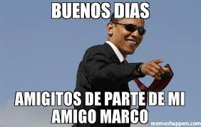 Marco Meme - buenos dias amigitos de parte de mi amigo marco meme cool obama