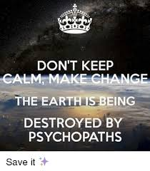 How To Make Keep Calm Memes - don t keep calm make change the earth is being destroyed by
