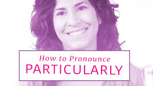 how to pronounce u0027particularly u0027 the accent u0027s way