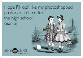 High School Reunion Meme - hope i ll look like my photoshopped profile pic in time for the high