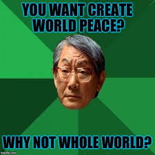 World Peace Meme - high expectations asian father on world peace d imgflip