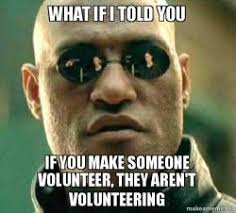 Volunteer Meme - what if i told you if you make someone volunteer they aren t