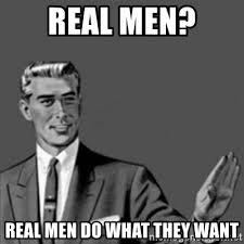 Real Men Meme - let s talk about real men