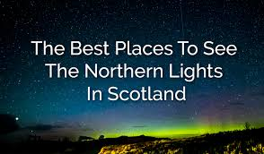 best place to view northern lights best places to see the northern lights in scotland