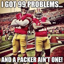 Packers 49ers Meme - i got 99 problems and a packer ain t one 49ers quickmeme