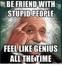 Stupid Friends Meme - be friend with stupid people feel like genius all the ime gifseccom