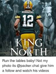 King Of The North Meme - rodgers 12 king north run the tables baby not my photo its give him