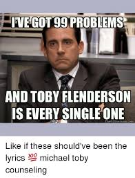 I Got 99 Problems Meme - hive got 99 problems and toby flenderson is every single one the