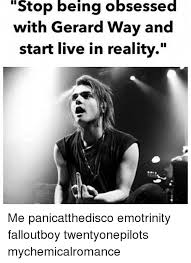 Gerard Way Memes - stop being obsessed with gerard way and start live in reality me