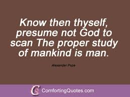 Know Then Thyself  Presume Not God To Scan  The Proper Study Of     ipnodns ru Most Famous Quotes From Alexander Pope   ComfortingQuotes com