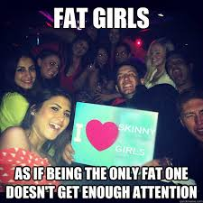 Fat Girl Memes - fat girls as if being the only fat one doesn t get enough