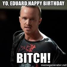 Birthday Bitch Meme - yo eduard happy birthday bitch jesse pinkman says bitch meme