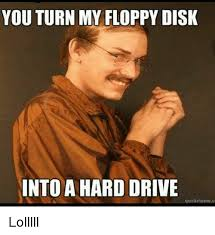 Turn Photo Into Meme - 25 best memes about you turn my floppy disk into a hard drive