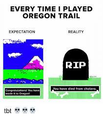 Oregon Trail Meme - every time i played oregon trail expectation reality rip ustle you