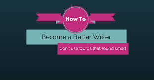 how to become a better writer don u0027t use words that sound smart