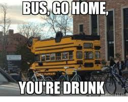 Go Home You Re Drunk Meme - bus go home you re drunk meme on me me