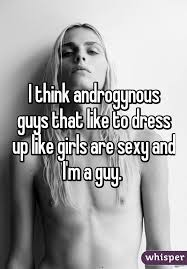 think androgynous guys that like to dress up like girls are