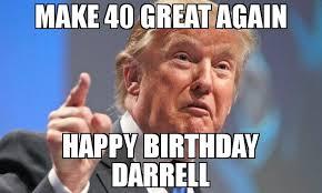 Darrell Meme - make 40 great again happy birthday darrell meme donald trump