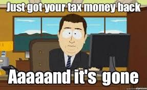 Tax Money Meme - just got your tax money back aaaaand it s gone aaaand its gone