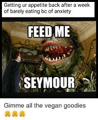 Feed Me Seymour Meme - getting ur appetite back after a week of barely eating bc of
