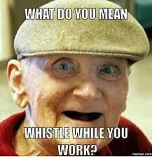 Whistle Meme - what do you mean whistle while you work memescom means meme on