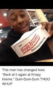 Krispy Kreme Memes - eat dou ubp this man has changed lives back at it again at krispy